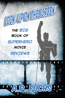 Look, Up on the Screen! The Big Book of Superhero Movie Reviews by A.P. Fuchs