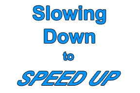 Slowing Down to Speed Up
